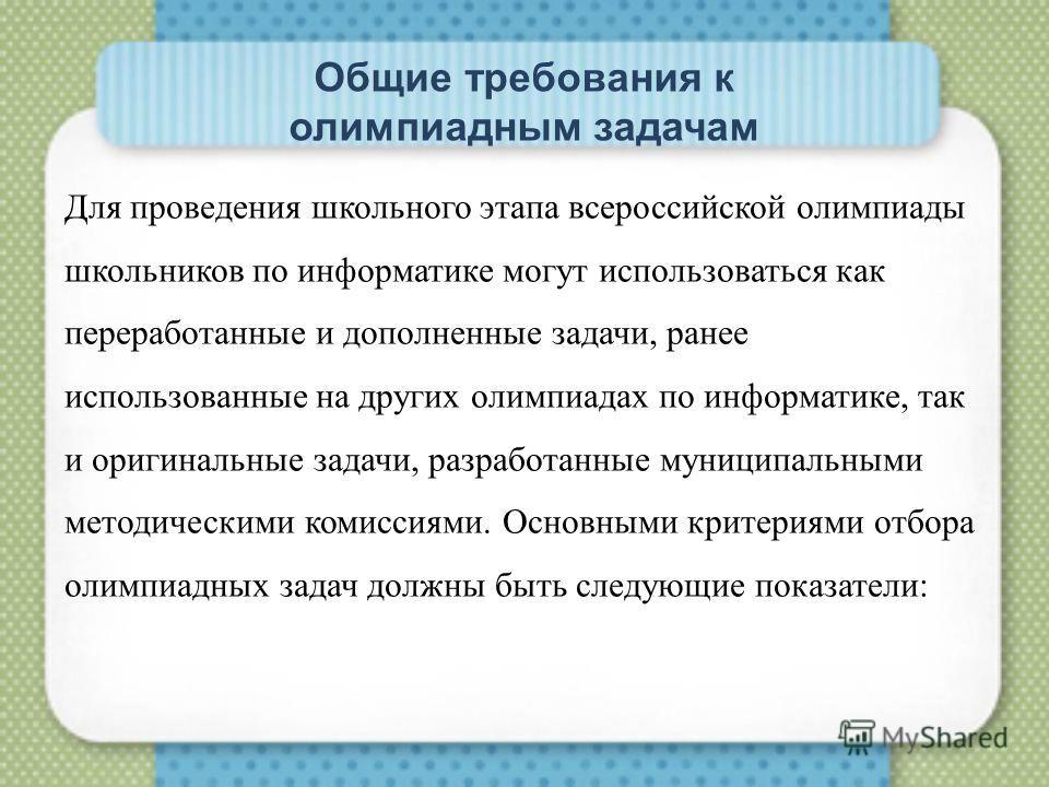 Общие требования к олимпиадным задачам Для проведения школьного этапа всероссийской олимпиады школьников по информатике могут использоваться как переработанные и дополненные задачи, ранее использованные на других олимпиадах по информатике, так и ориг