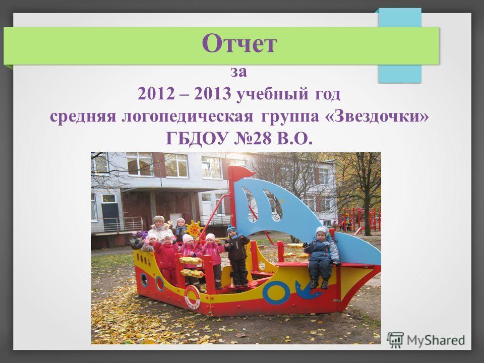 Отчет за 2012 – 2013 учебный год средняя логопедическая группа «Звездочки» ГБДОУ 28 В.О.