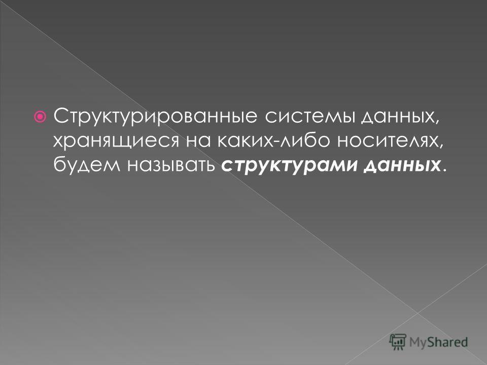Структурированные системы данных, хранящиеся на каких-либо носителях, будем называть структурами данных.