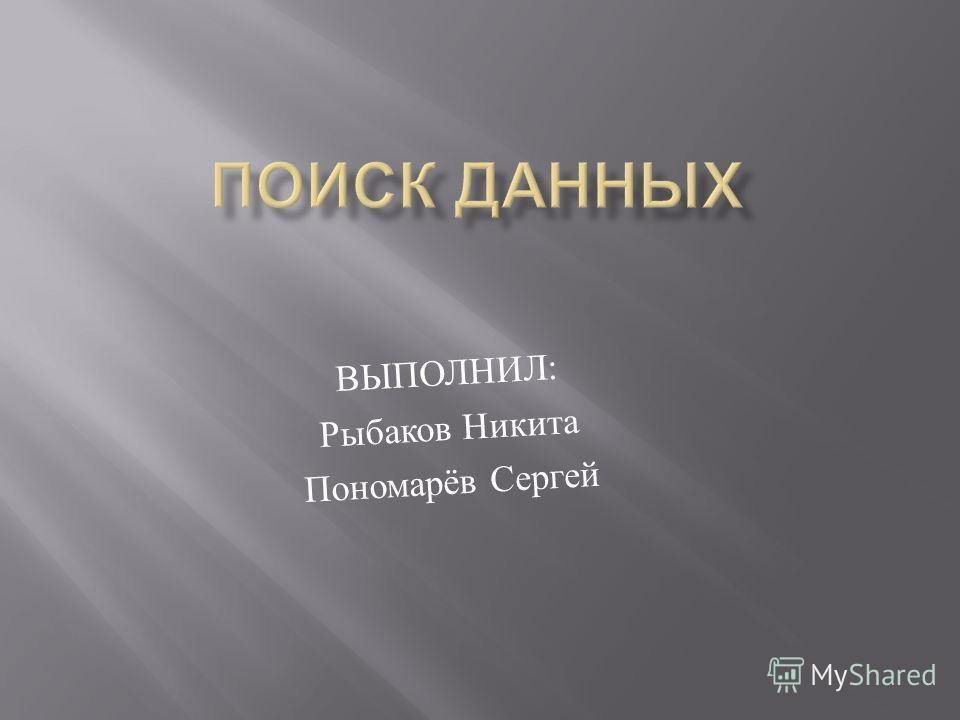 ВЫПОЛНИЛ : Рыбаков Никита Пономарёв Сергей