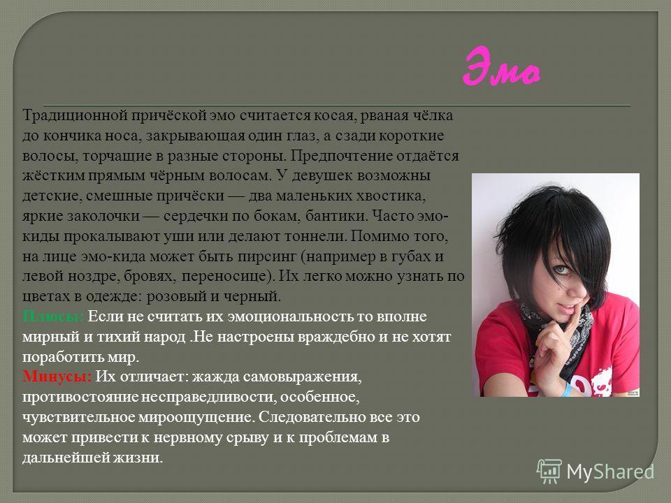 Эмо Традиционной причёской эмо считается косая, рваная чёлка до кончика носа, закрывающая один глаз, а сзади короткие волосы, торчащие в разные стороны. Предпочтение отдаётся жёстким прямым чёрным волосам. У девушек возможны детские, смешные причёски
