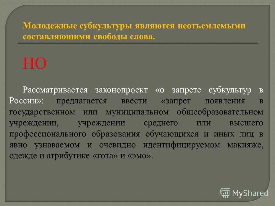 Молодежные субкультуры являются неотъемлемыми составляющими свободы слова. НО Рассматривается законопроект «о запрете субкультур в России»: предлагается ввести «запрет появления в государственном или муниципальном общеобразовательном учреждении, учре