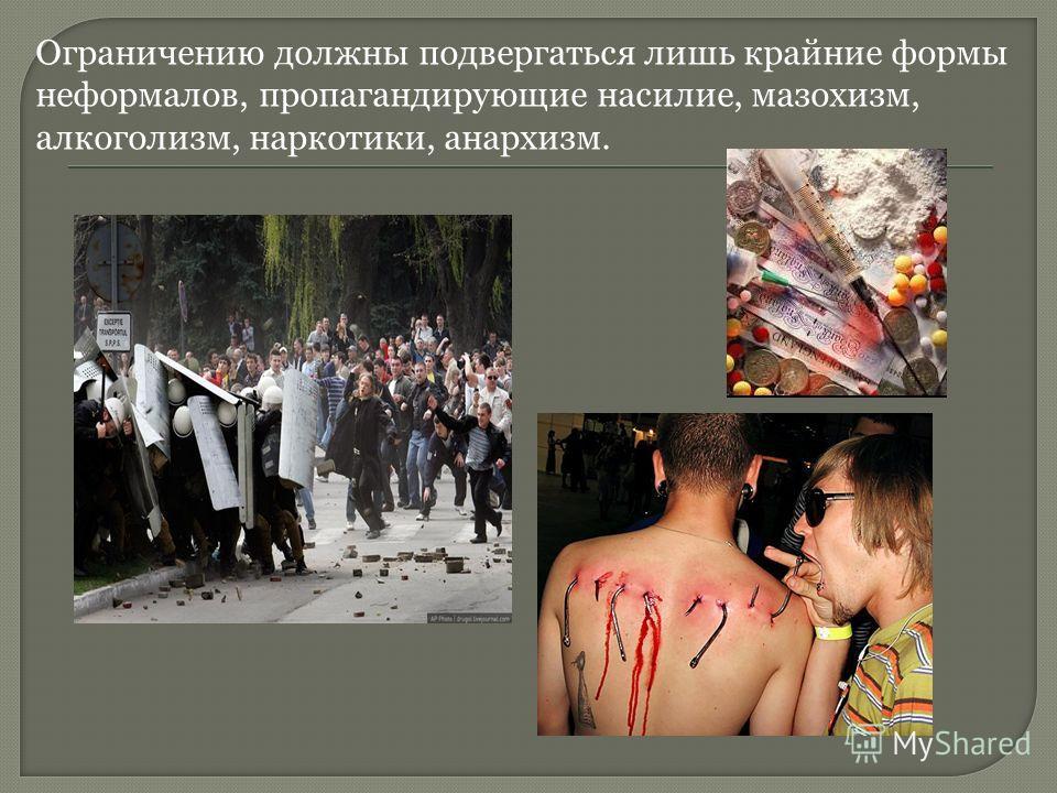 Ограничению должны подвергаться лишь крайние формы неформалов, пропагандирующие насилие, мазохизм, алкоголизм, наркотики, анархизм.