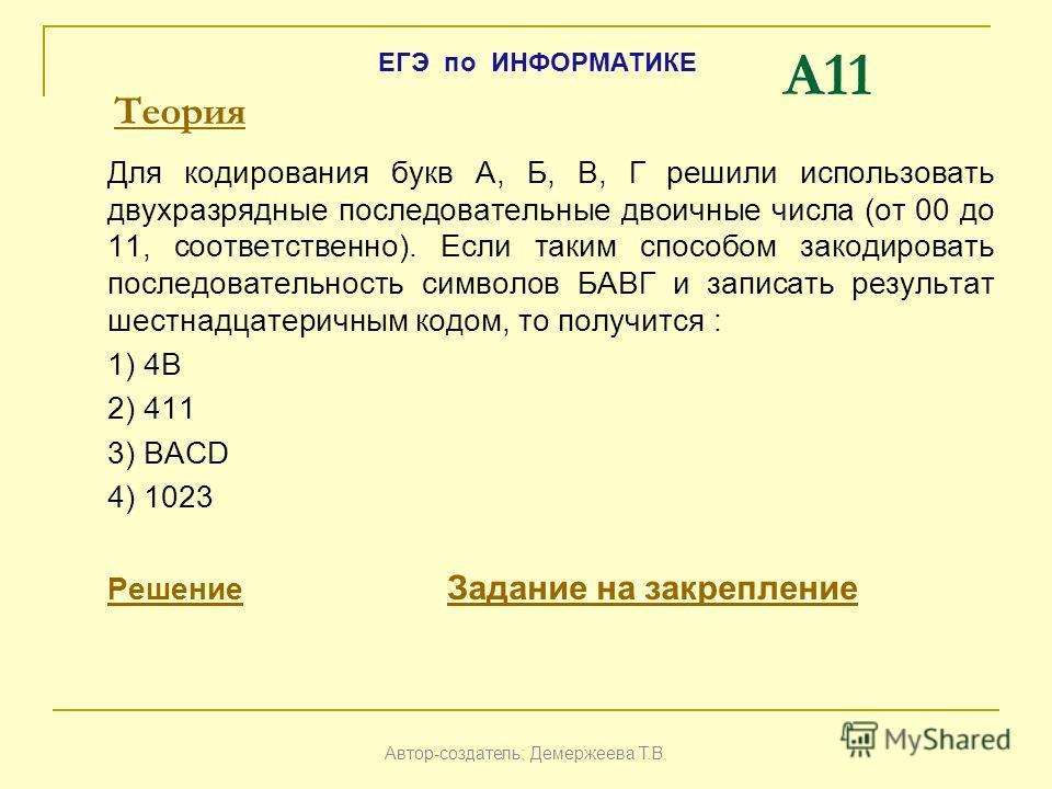 A11 Для кодирования букв А, Б, В, Г решили использовать двухразрядные последовательные двоичные числа (от 00 до 11, соответственно). Если таким способом закодировать последовательность символов БАВГ и записать результат шестнадцатеричным кодом, то по