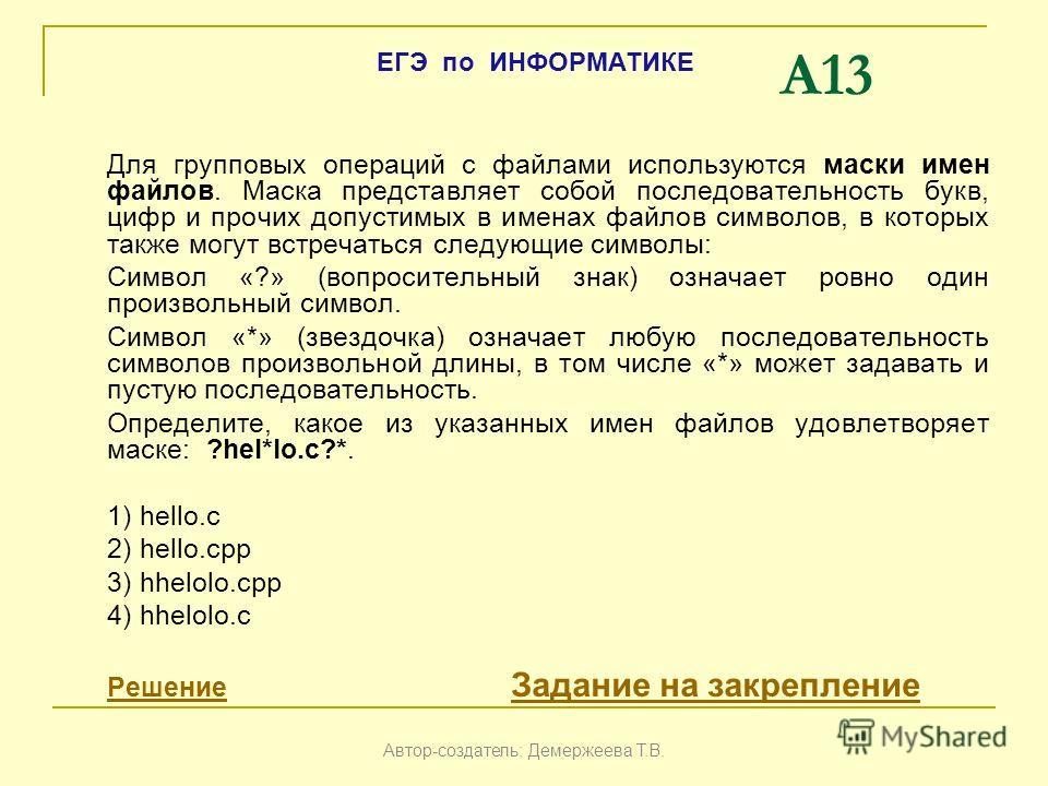 A13 Для групповых операций с файлами используются маски имен файлов. Маска представляет собой последовательность букв, цифр и прочих допустимых в именах файлов символов, в которых также могут встречаться следующие символы: Символ «?» (вопросительный