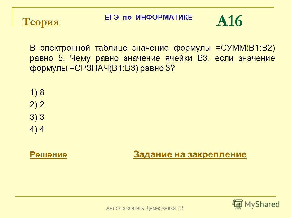 A16 В электронной таблице значение формулы =СУММ(B1:B2) равно 5. Чему равно значение ячейки B3, если значение формулы =СРЗНАЧ(B1:B3) равно 3? 1) 8 2) 2 3) 3 4) 4 РешениеРешение Задание на закрепление Задание на закрепление Автор-создатель: Демержеева