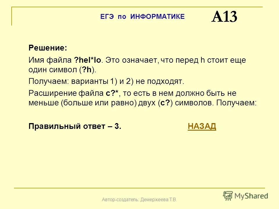 Решение: Имя файла ?hel*lo. Это означает, что перед h стоит еще один символ (?h). Получаем: варианты 1) и 2) не подходят. Расширение файла c?*, то есть в нем должно быть не меньше (больше или равно) двух (c?) символов. Получаем: Правильный ответ – 3.