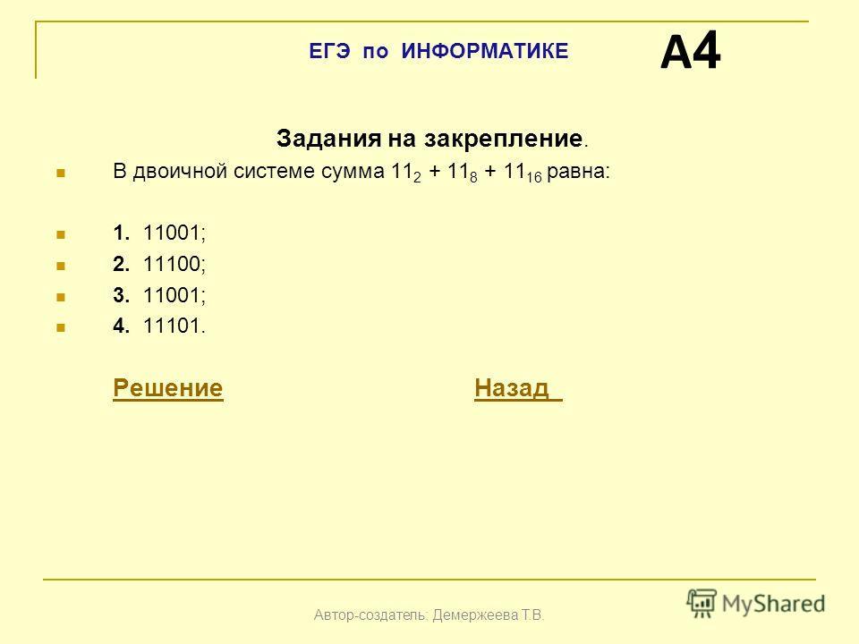Задания на закрепление. В двоичной системе сумма 11 2 + 11 8 + 11 16 равна: 1. 11001; 2. 11100; 3. 11001; 4. 11101. РешениеРешение НазадНазад A4A4 Автор-создатель: Демержеева Т.В. ЕГЭ по ИНФОРМАТИКЕ