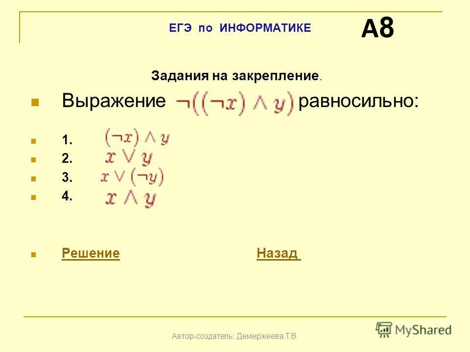 Задания на закрепление. Выражение равносильно: 1. 2. 3. 4. Решение Назад РешениеНазад A8A8 Автор-создатель: Демержеева Т.В. ЕГЭ по ИНФОРМАТИКЕ