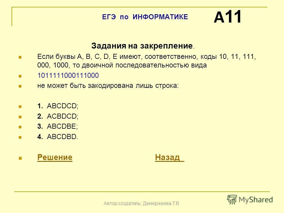 Задания на закрепление. Если буквы A, B, C, D, Е имеют, соответственно, коды 10, 11, 111, 000, 1000, то двоичной последовательностью вида 1011111000111000 не может быть закодирована лишь строка: 1. ABCDCD; 2. АCBDCD; 3. ABCDBE; 4. ABCDBD. Решение Наз
