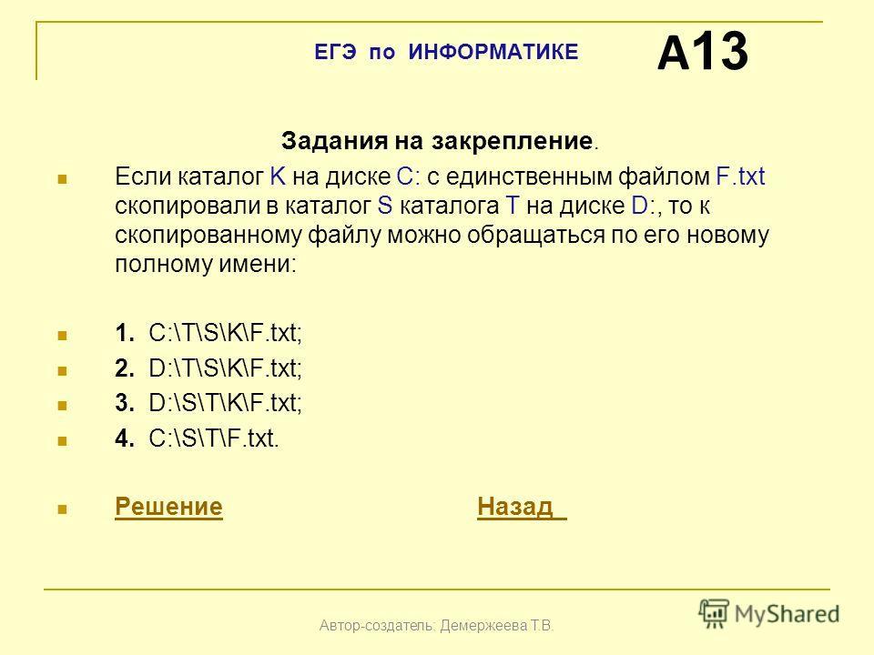 Задания на закрепление. Если каталог K на диске С: с единственным файлом F.txt скопировали в каталог S каталога Т на диске D:, то к скопированному файлу можно обращаться по его новому полному имени: 1. С:\T\S\K\F.txt; 2. D:\T\S\K\F.txt; 3. D:\S\T\K\F
