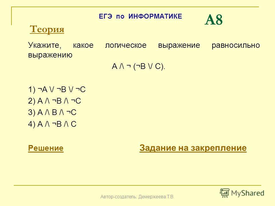 A8 Укажите, какое логическое выражение равносильно выражению A /\ ¬ (¬B \/ C). 1) ¬A \/ ¬B \/ ¬C 2) A /\ ¬B /\ ¬C 3) A /\ B /\ ¬C 4) A /\ ¬B /\ C РешениеРешение Задание на закрепление Задание на закрепление Автор-создатель: Демержеева Т.В. ЕГЭ по ИНФ