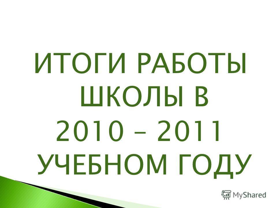 ИТОГИ РАБОТЫ ШКОЛЫ В 2010 – 2011 УЧЕБНОМ ГОДУ