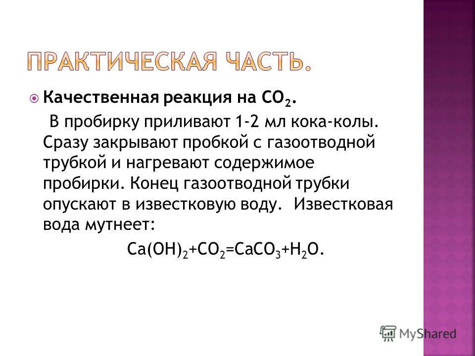 Качественная реакция на СО 2. В пробирку приливают 1-2 мл кока-колы. Сразу закрывают пробкой с газоотводной трубкой и нагревают содержимое пробирки. Конец газоотводной трубки опускают в известковую воду. Известковая вода мутнеет: Са(ОН) 2 +СО 2 =СаСО