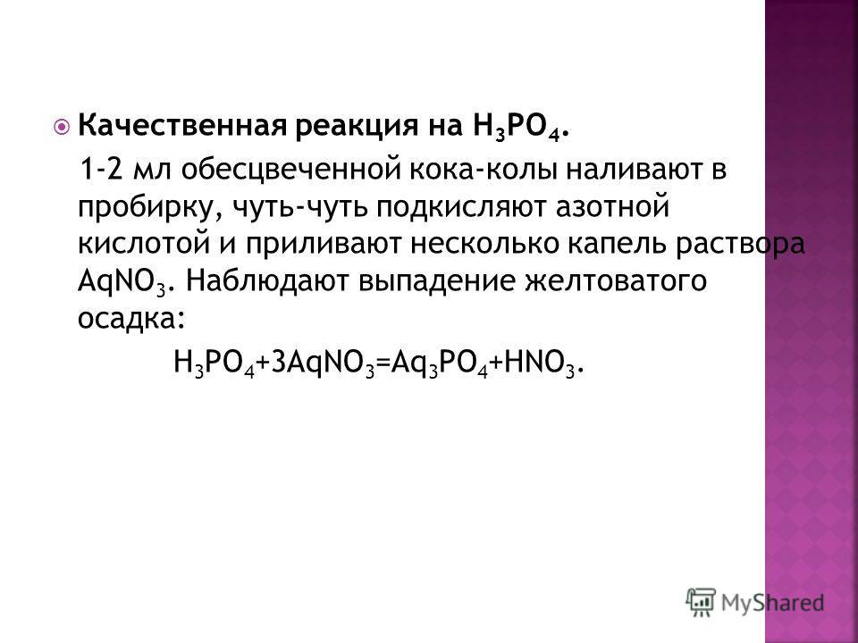 Качественная реакция на Н 3 РО 4. 1-2 мл обесцвеченной кока-колы наливают в пробирку, чуть-чуть подкисляют азотной кислотой и приливают несколько капель раствора АqNO 3. Наблюдают выпадение желтоватого осадка: Н 3 РО 4 +3АqNO 3 =Aq 3 PO 4 +HNO 3.
