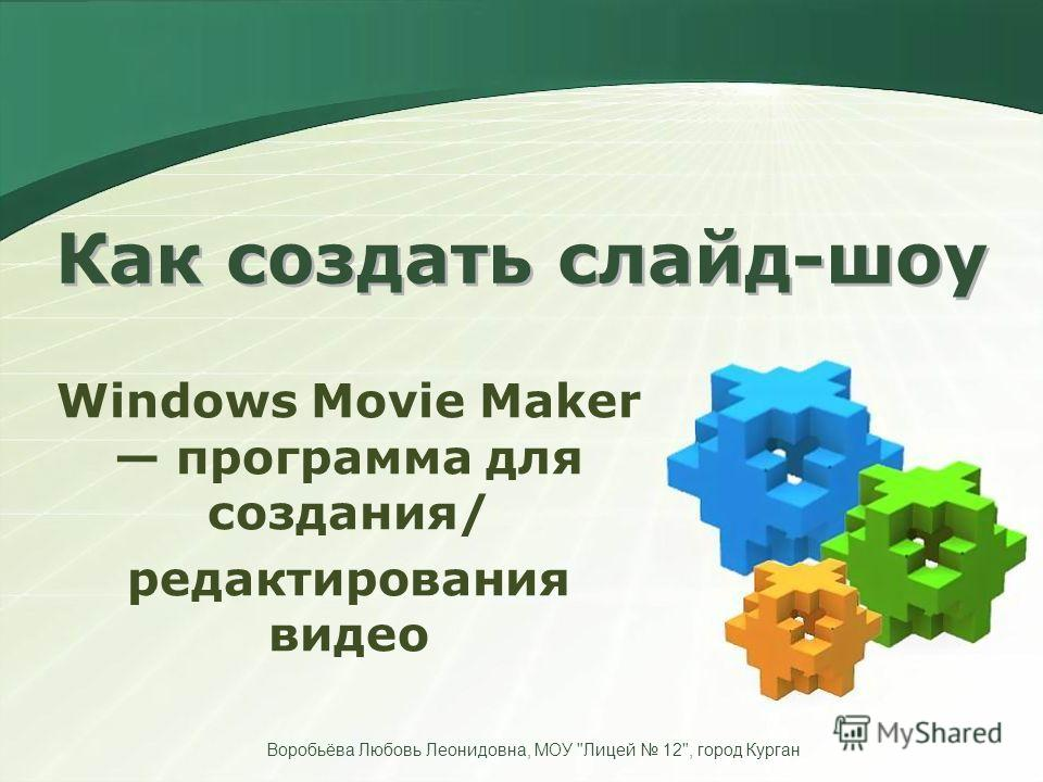 Как создать слайд-шоу Windows Movie Maker программа для создания/ редактирования видео Воробьёва Любовь Леонидовна, МОУ Лицей 12, город Курган