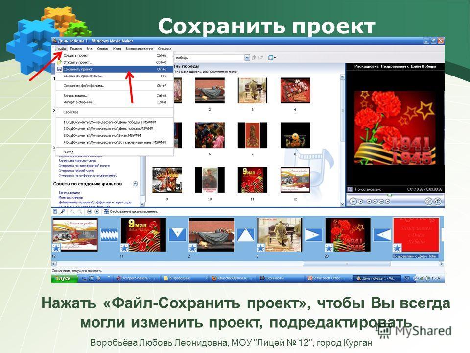 Сохранить проект Воробьёва Любовь Леонидовна, МОУ Лицей 12, город Курган Нажать «Файл-Сохранить проект», чтобы Вы всегда могли изменить проект, подредактировать
