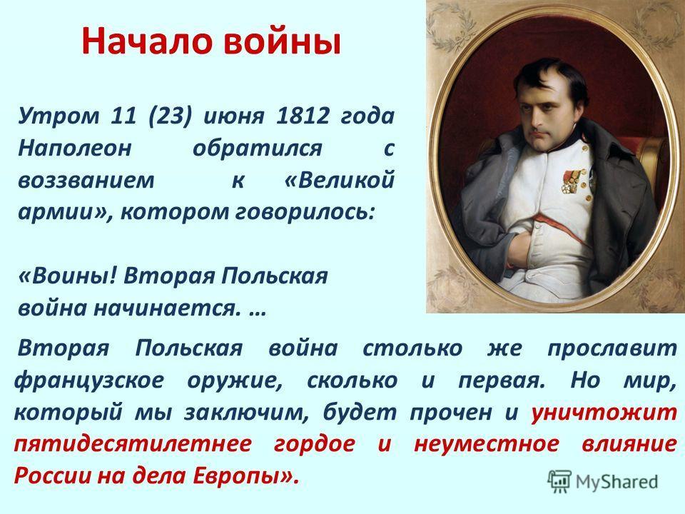 Начало войны Вторая Польская война столько же прославит французское оружие, сколько и первая. Но мир, который мы заключим, будет прочен и уничтожит пятидесятилетнее гордое и неуместное влияние России на дела Европы». Утром 11 (23) июня 1812 года Напо