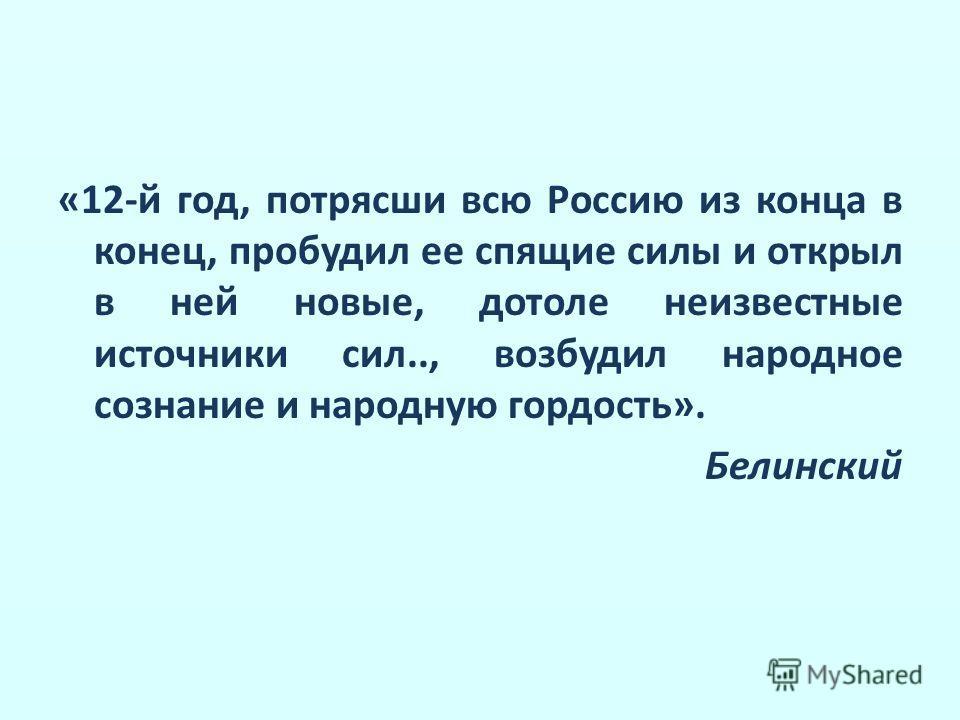 «12-й год, потрясши всю Россию из конца в конец, пробудил ее спящие силы и открыл в ней новые, дотоле неизвестные источники сил.., возбудил народное сознание и народную гордость». Белинский