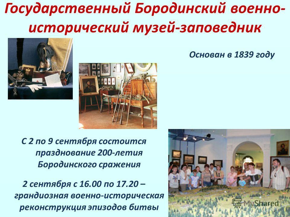 Государственный Бородинский военно- исторический музей-заповедник Основан в 1839 году С 2 по 9 сентября состоится празднование 200-летия Бородинского сражения 2 сентября с 16.00 по 17.20 – грандиозная военно-историческая реконструкция эпизодов битвы