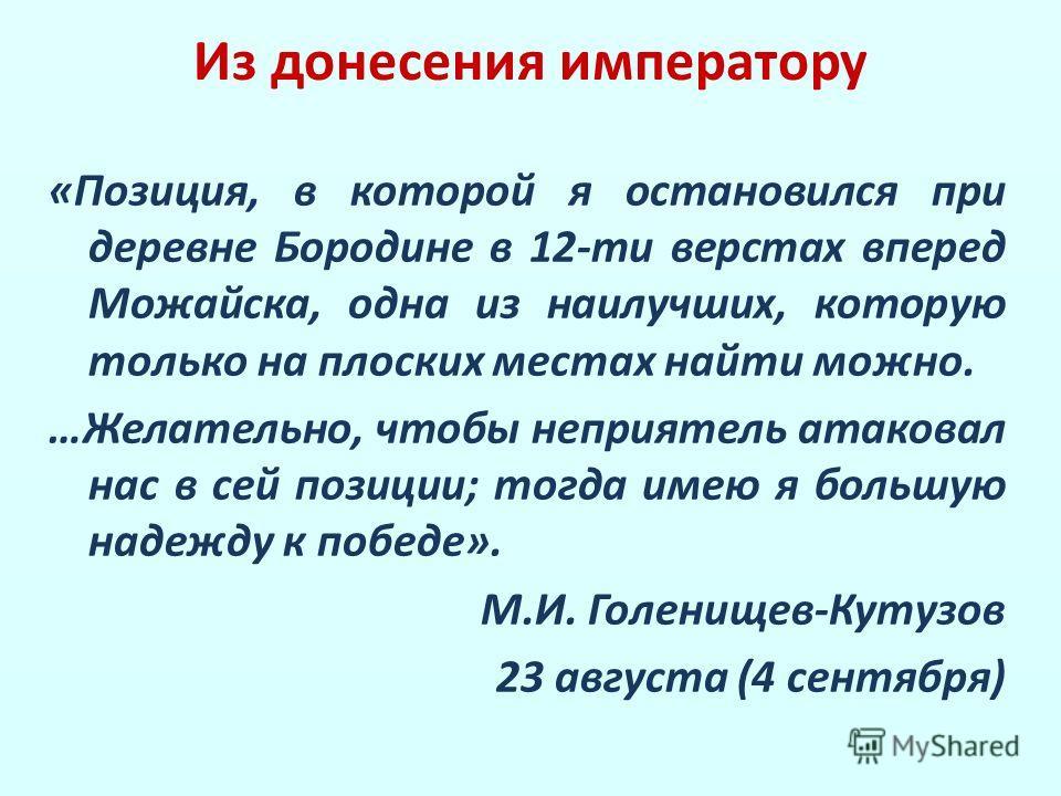 Из донесения императору «Позиция, в которой я остановился при деревне Бородине в 12-ти верстах вперед Можайска, одна из наилучших, которую только на плоских местах найти можно. …Желательно, чтобы неприятель атаковал нас в сей позиции; тогда имею я бо