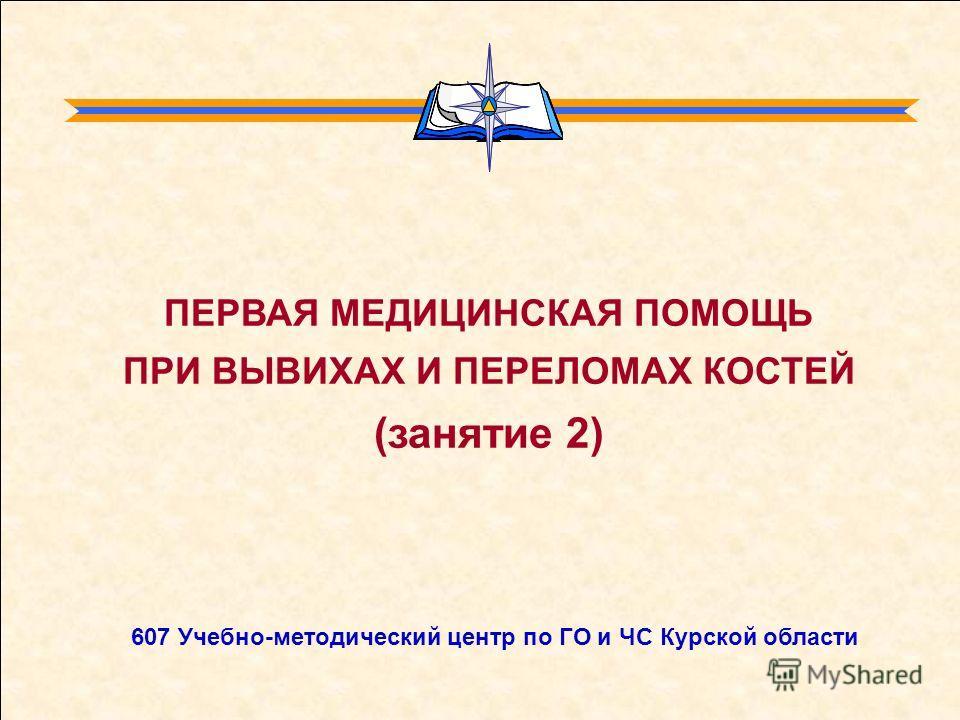 607 Учебно-методический центр по ГО и ЧС Курской области ПЕРВАЯ МЕДИЦИНСКАЯ ПОМОЩЬ ПРИ ВЫВИХАХ И ПЕРЕЛОМАХ КОСТЕЙ (занятие 2)