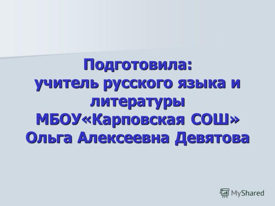 Подготовила: учитель русского языка и литературы МБОУ«Карповская СОШ» Ольга Алексеевна Девятова
