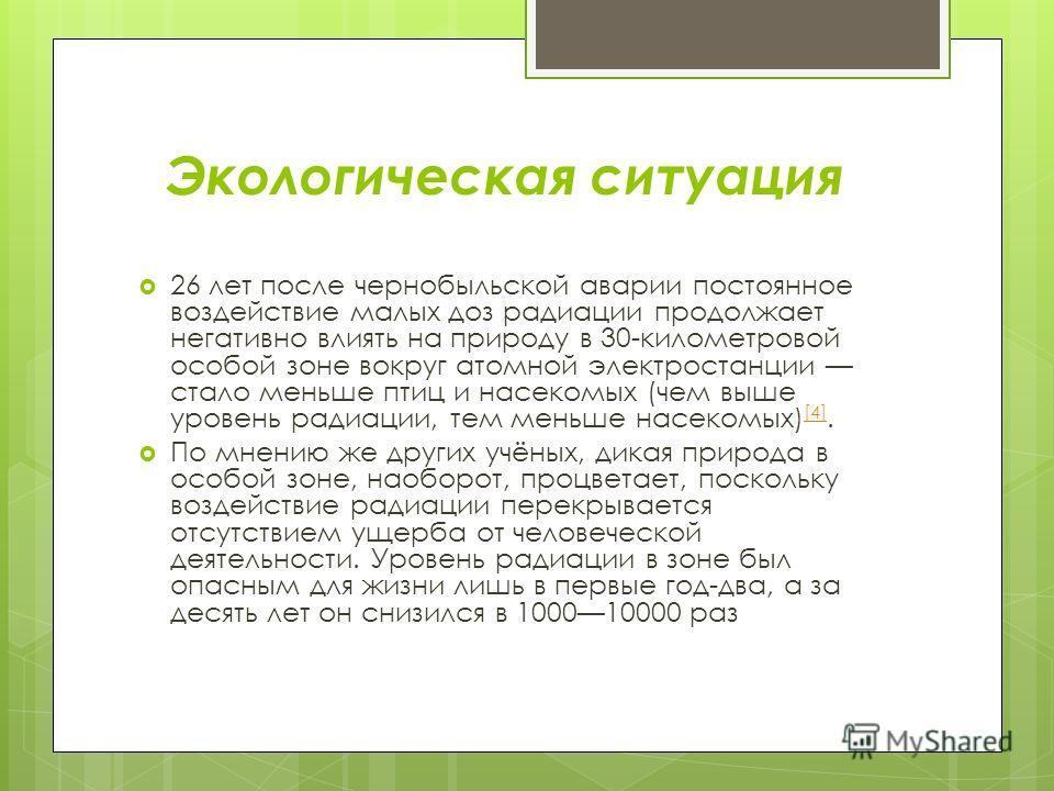 Экологическая ситуация 26 лет после чернобыльской аварии постоянное воздействие малых доз радиации продолжает негативно влиять на природу в 30-километровой особой зоне вокруг атомной электростанции стало меньше птиц и насекомых (чем выше уровень ради