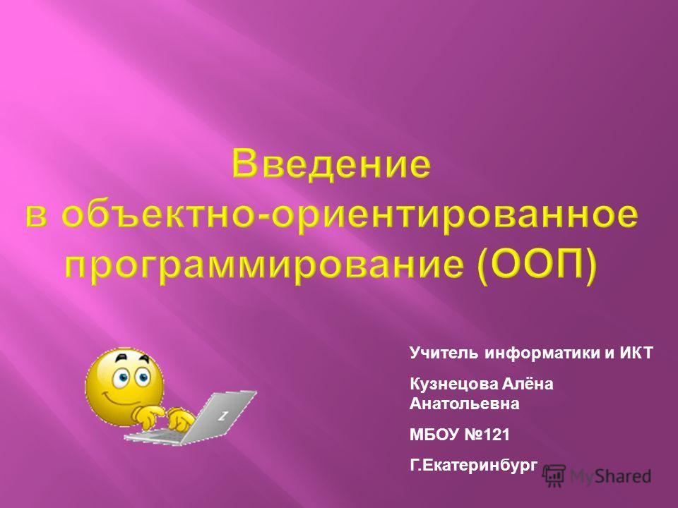 Учитель информатики и ИКТ Кузнецова Aлёна Анатольевна МБОУ 121 Г.Екатеринбург