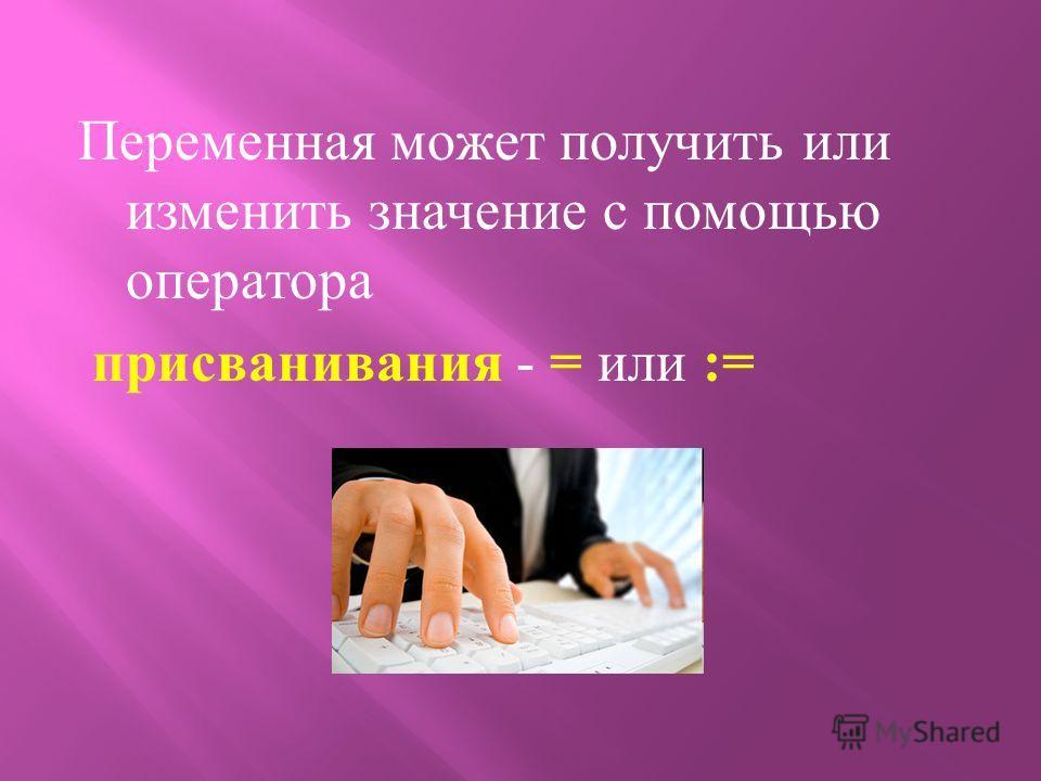 Переменная может получить или изменить значение с помощью оператора присванивания - = или :=