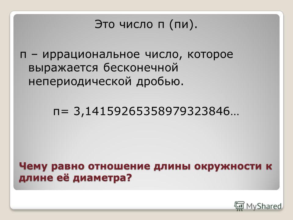 Чему равно отношение длины окружности к длине её диаметра? Это число π (пи). π – иррациональное число, которое выражается бесконечной непериодической дробью. π= 3,14159265358979323846…