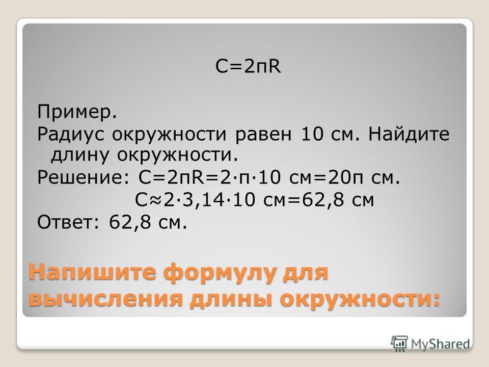 Напишите формулу для вычисления длины окружности: С=2πR Пример. Радиус окружности равен 10 см. Найдите длину окружности. Решение: С=2πR=2π10 см=20π см. С23,1410 см=62,8 см Ответ: 62,8 см.