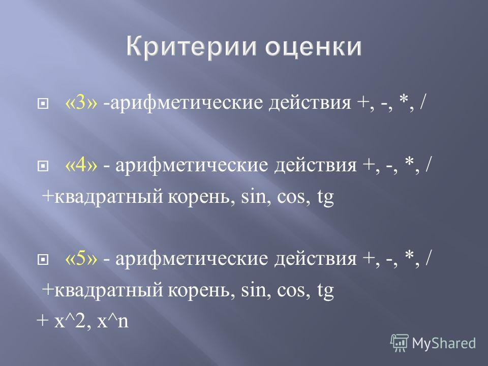 «3» - арифметические действия +, -, *, / «4» - арифметические действия +, -, *, / + квадратный корень, sin, cos, tg « 5 » - арифметические действия +, -, *, / + квадратный корень, sin, cos, tg + х^ 2, х^n
