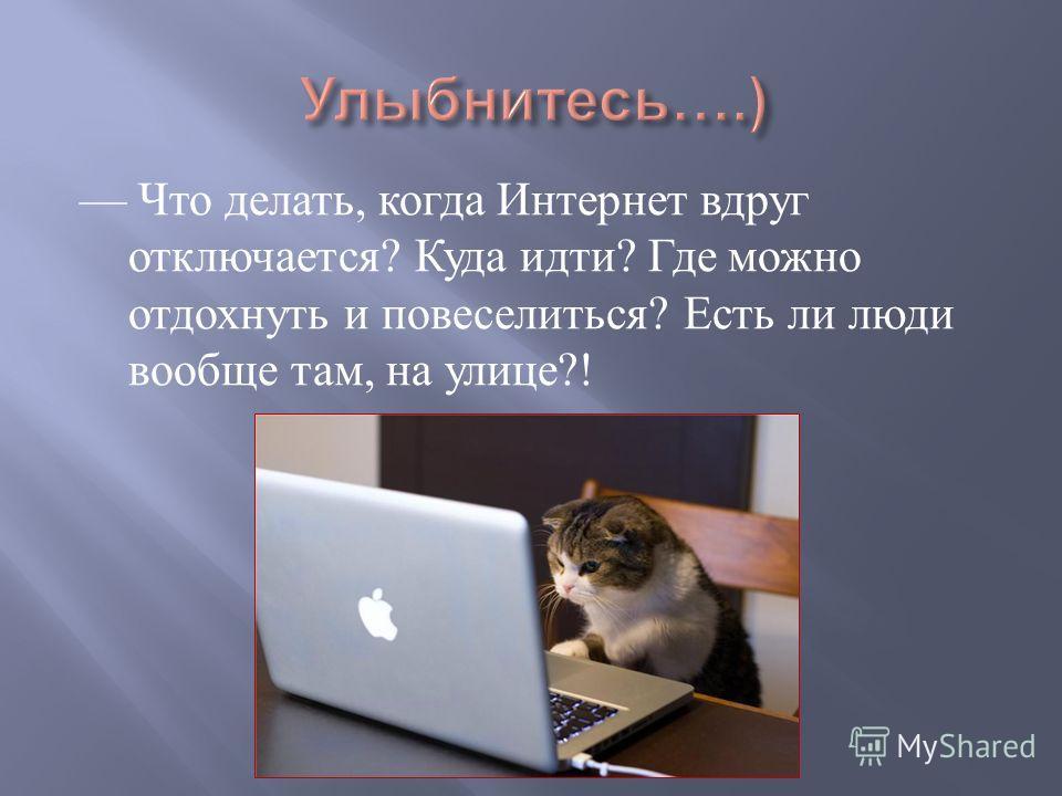 Что делать, когда Интернет вдруг отключается ? Куда идти ? Где можно отдохнуть и повеселиться ? Есть ли люди вообще там, на улице ?!