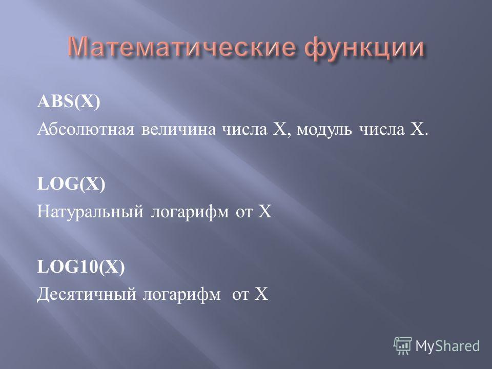 ABS(X) Абсолютная величина числа Х, модуль числа Х. LOG(X) Натуральный логарифм от Х LOG10(X) Десятичный логарифм от Х