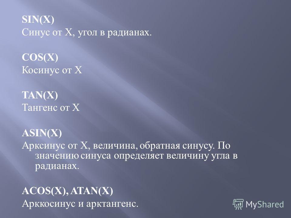 SIN(X) Синус от Х, угол в радианах. COS(X) Косинус от Х TAN(X) Тангенс от Х ASIN(X) Арксинус от Х, величина, обратная синусу. По значению синуса определяет величину угла в радианах. ACOS(X), ATAN(X) Арккосинус и арктангенс.