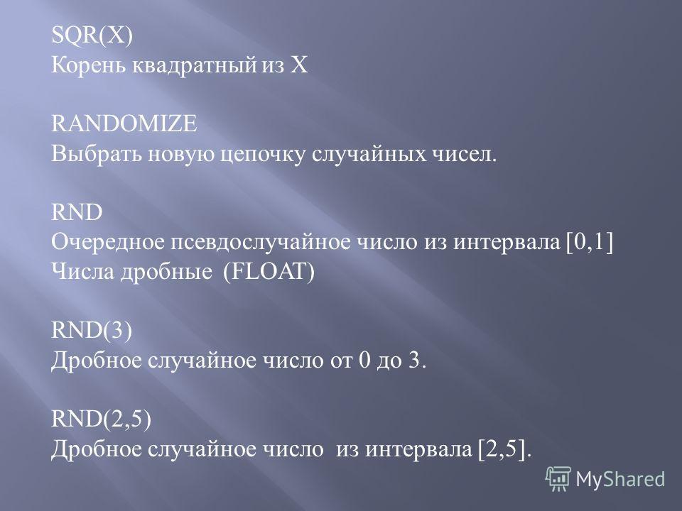 SQR(X) Корень квадратный из Х RANDOMIZE Выбрать новую цепочку случайных чисел. RND Очередное псевдослучайное число из интервала [0,1] Числа дробные (FLOAT) RND(3) Дробное случайное число от 0 до 3. RND(2,5) Дробное случайное число из интервала [2,5].