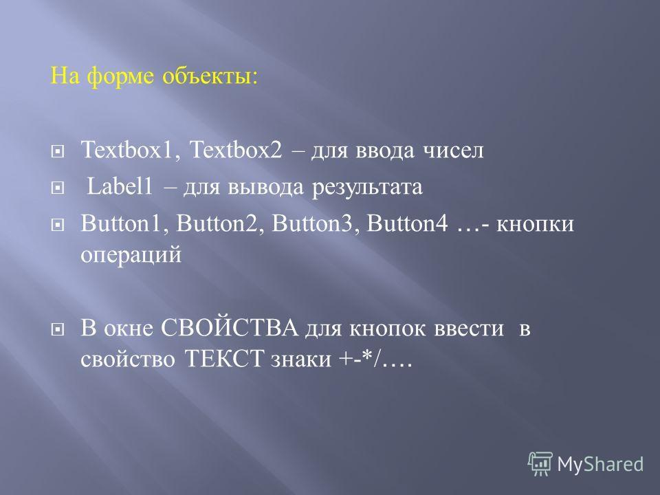 На форме объекты : Textbox1, Textbox2 – для ввода чисел Label1 – для вывода результата Button1, Button2, Button3, Button4 … - кнопки операций В окне СВОЙСТВА для кнопок ввести в свойство ТЕКСТ знаки +-*/ ….