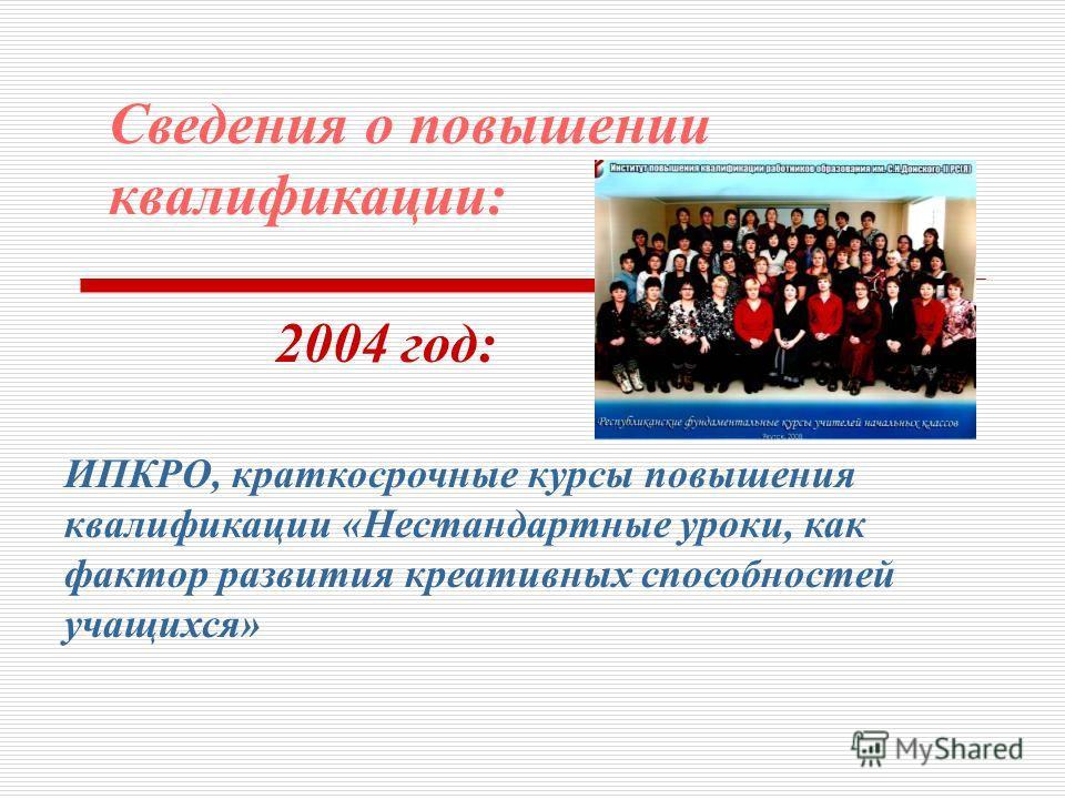 Сведения о повышении квалификации: 2004 год: ИПКРО, краткосрочные курсы повышения квалификации «Нестандартные уроки, как фактор развития креативных способностей учащихся»