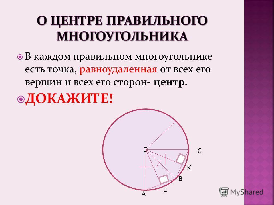 В каждом правильном многоугольнике есть точка, равноудаленная от всех его вершин и всех его сторон- центр. ДОКАЖИТЕ! О А В С Е К
