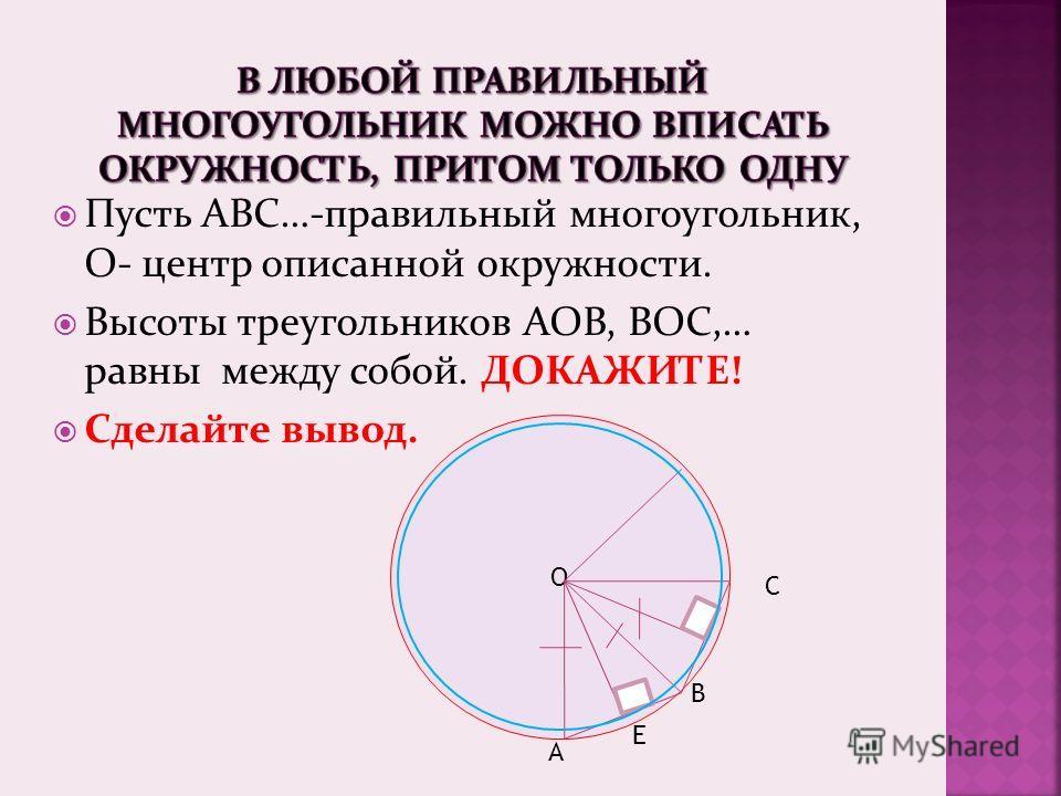 Пусть АВС…-правильный многоугольник, О- центр описанной окружности. Высоты треугольников АОВ, ВОС,… равны между собой. ДОКАЖИТЕ! Сделайте вывод. О А В С Е