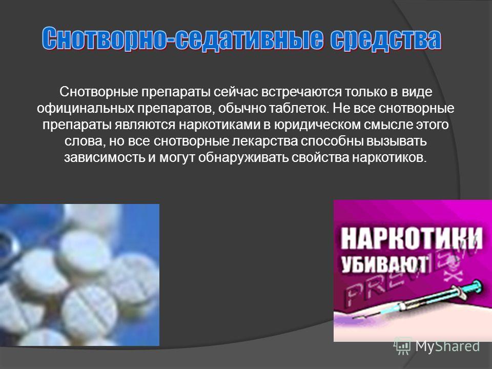 Снотворные препараты сейчас встречаются только в виде официнальных препаратов, обычно таблеток. Не все снотворные препараты являются наркотиками в юридическом смысле этого слова, но все снотворные лекарства способны вызывать зависимость и могут обнар