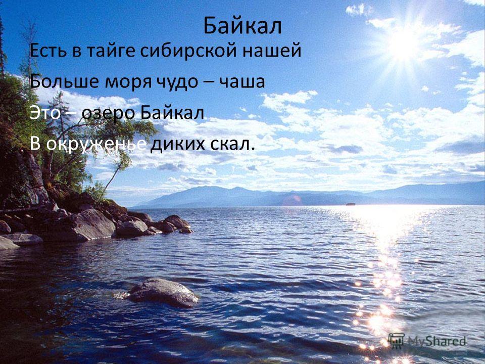 Байкал Есть в тайге сибирской нашей Больше моря чудо – чаша Это – озеро Байкал В окруженье диких скал.