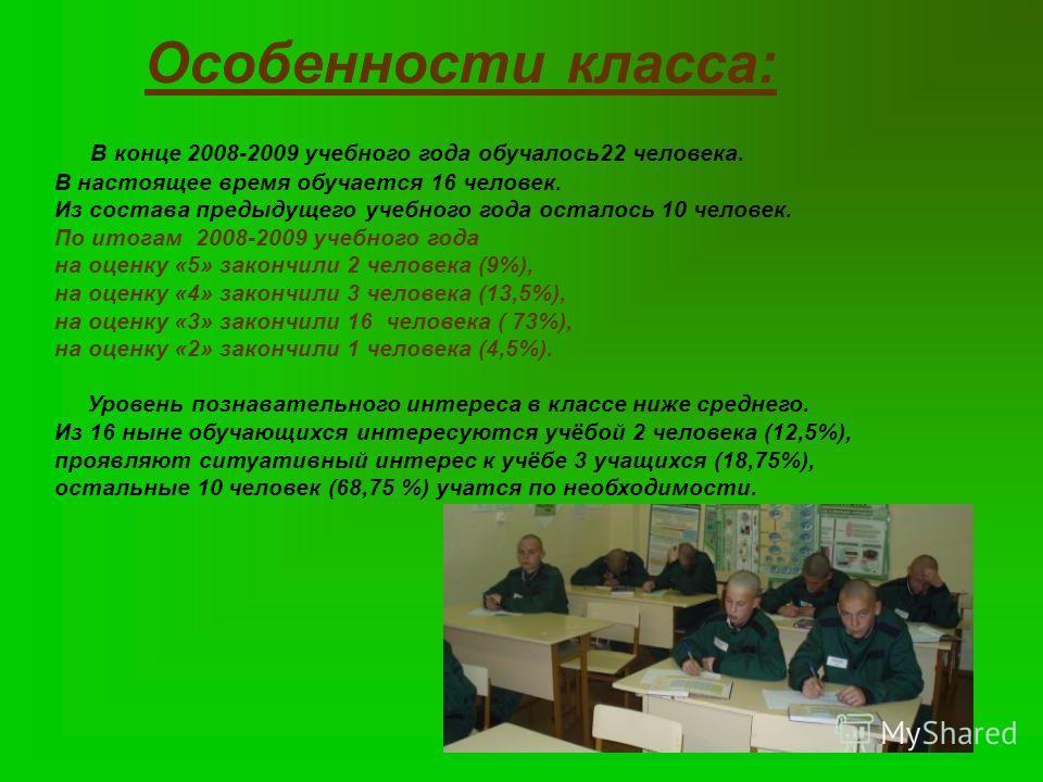 Особенности класса: В конце 2008-2009 учебного года обучалось22 человека. В настоящее время обучается 16 человек. Из состава предыдущего учебного года осталось 10 человек. По итогам 2008-2009 учебного года на оценку «5» закончили 2 человека (9%), на