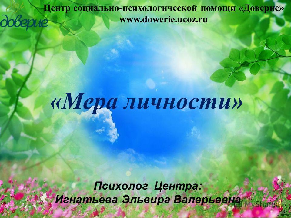 «Мера личности» Центр социально-психологической помощи «Доверие» www.dowerie.ucoz.ru Психолог Центра: Игнатьева Эльвира Валерьевна