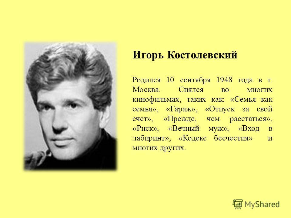 Игорь Костолевский Родился 10 сентября 1948 года в г. Москва. Снялся во многих кинофильмах, таких как: «Семья как семья», «Гараж», «Отпуск за свой счет», «Прежде, чем расстаться», «Риск», «Вечный муж», «Вход в лабиринт», «Кодекс бесчестия» и многих д