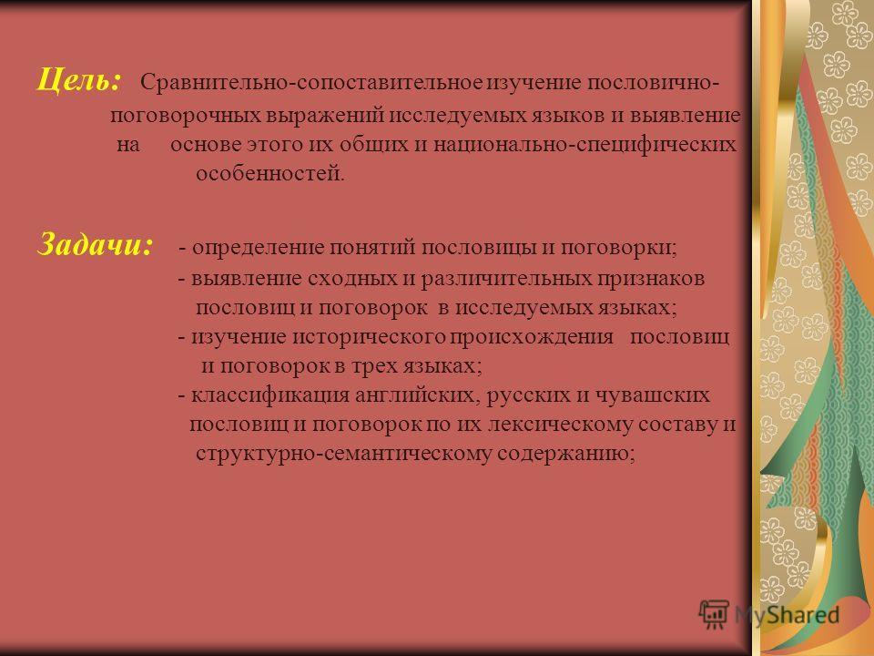 Цель: Сравнительно-сопоставительное изучение пословично- поговорочных выражений исследуемых языков и выявление на основе этого их общих и национально-специфических особенностей. Задачи: - определение понятий пословицы и поговорки; - выявление сходных