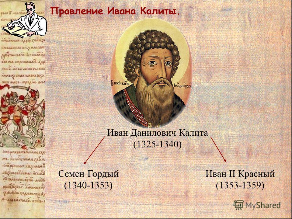 Правление Ивана Калиты. Семен Гордый (1340-1353) Иван II Красный (1353-1359) Иван Данилович Калита (1325-1340)