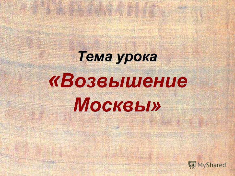 Тема урока « Возвышение Москвы»