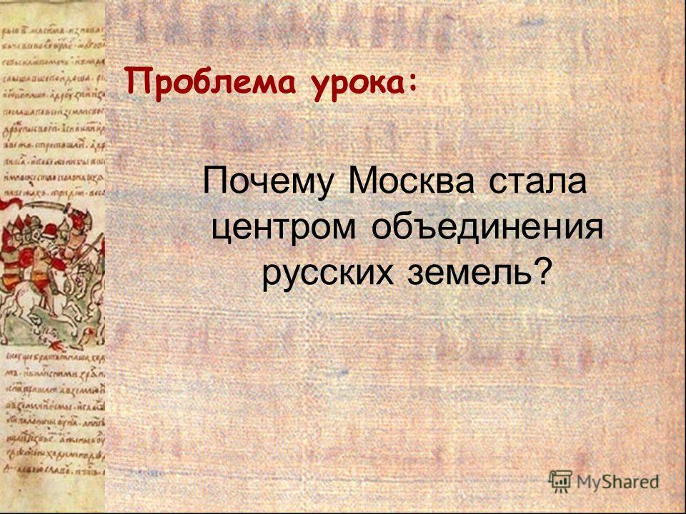 Проблема урока: Почему Москва стала центром объединения русских земель?